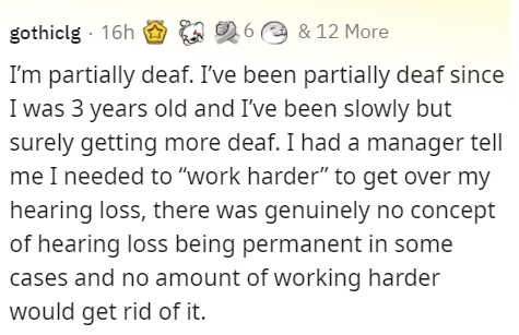 """Font - gothiclg - 16h O 6 a & 12 More 26 e & 12 More I'm partially deaf. I've been partially deaf since I was 3 years old and I've been slowly but surely getting more deaf. I had a manager tell me I needed to """"work harder"""" to get over my hearing loss, there was genuinely no concept of hearing loss being permanent in some cases and no amount of working harder would get rid of it."""