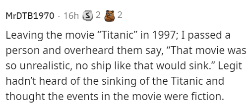 """Organism - MRDTB1970 - 16h S 2 E 2 Leaving the movie """"Titanic"""" in 1997; I passed a person and overheard them say, """"That movie was so unrealistic, no ship like that would sink."""" Legit hadn't heard of the sinking of the Titanic and thought the events in the movie were fiction."""