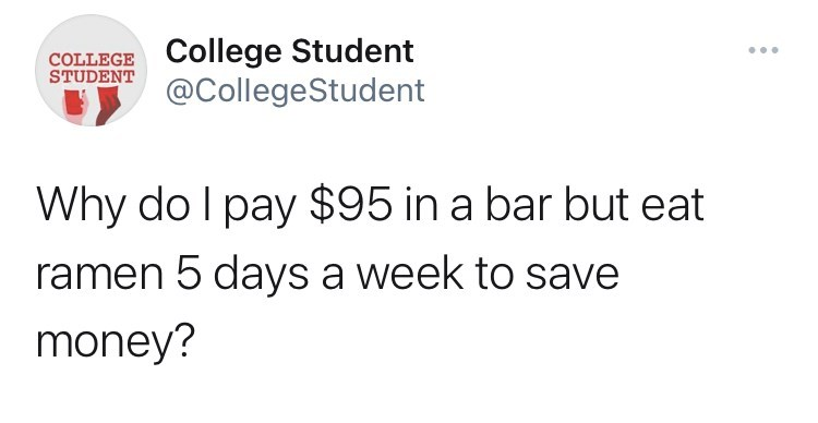 Font - COLLEGE College Student STUDENT ... @CollegeStudent Why do I pay $95 in a bar but eat ramen 5 days a week to save money?