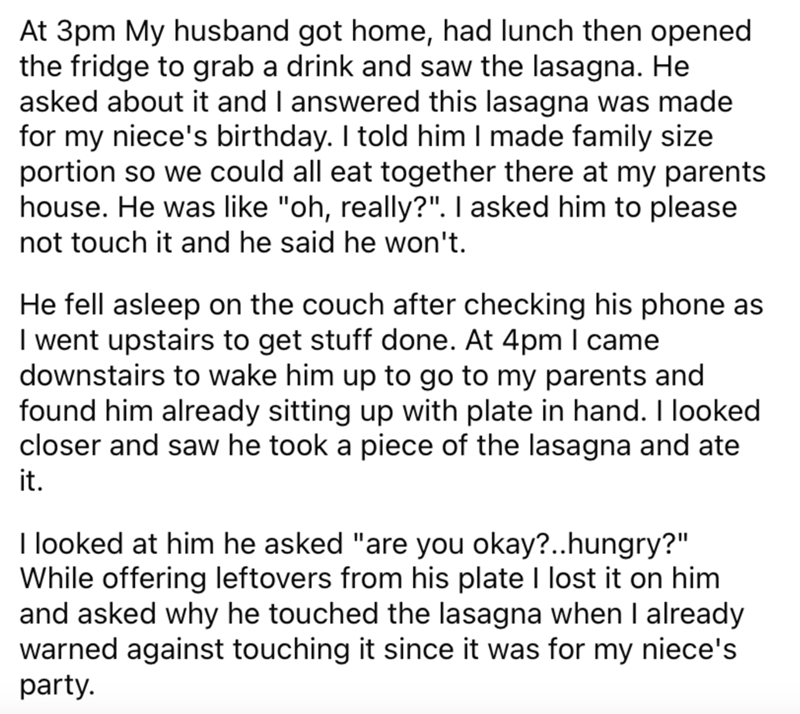 """Font - At 3pm My husband got home, had lunch then opened the fridge to grab a drink and saw the lasagna. He asked about it and I answered this lasagna was made for my niece's birthday. I told him I made family size portion so we could all eat together there at my parents house. He was like """"oh, really?"""". I asked him to please not touch it and he said he won't. He fell asleep on the couch after checking his phone as I went upstairs to get stuff done. At 4pm I came downstairs to wake him up to go"""