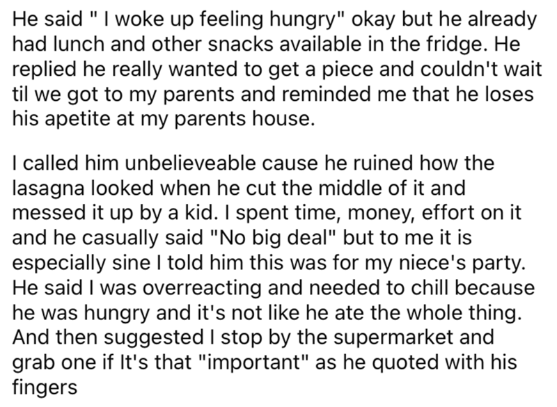 """Font - He said """" I woke up feeling hungry"""" okay but he already had lunch and other snacks available in the fridge. He replied he really wanted to get a piece and couldn't wait til we got to my parents and reminded me that he loses his apetite at my parents house. I called him unbelieveable cause he ruined how the lasagna looked when he cut the middle of it and messed it up by a kid. I spent time, money, effort on it and he casually said """"No big deal"""" but to me it is especially sine I told him th"""
