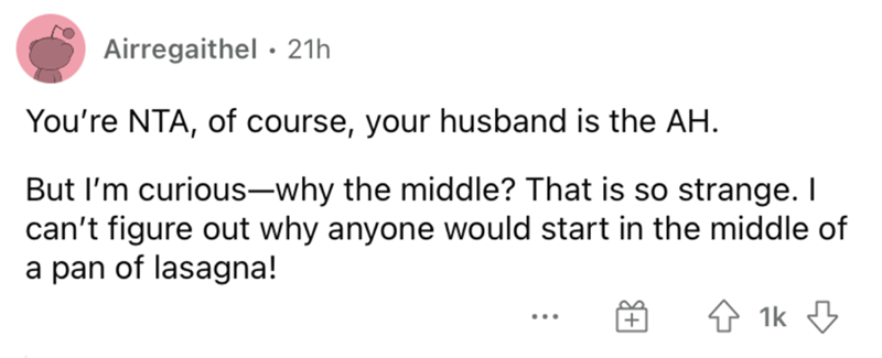 Font - Airregaithel · 21h You're NTA, of course, your husband is the AH. But I'm curious-why the middle? That is so strange. I can't figure out why anyone would start in the middle of a pan of lasagna! 4 1k 3 ...