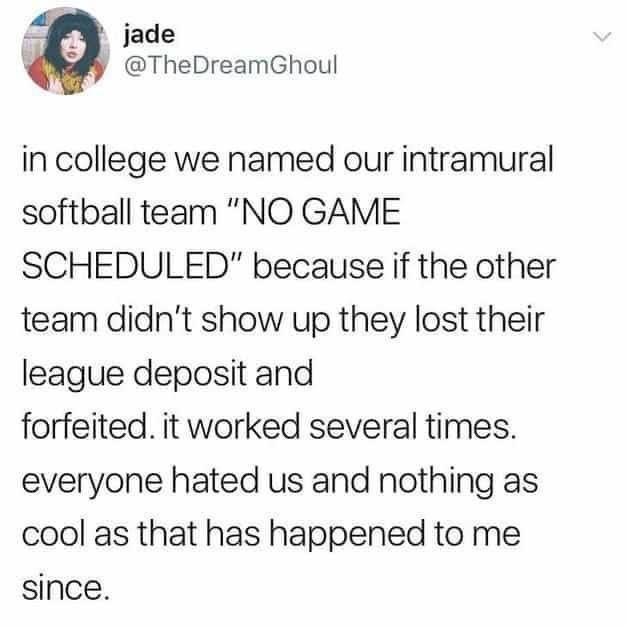 """Font - jade @TheDreamGhoul in college we named our intramural softball team """"NO GAME SCHEDULED"""" because if the other team didn't show up they lost their league deposit and forfeited. it worked several times. everyone hated us and nothing as cool as that has happened to me since."""
