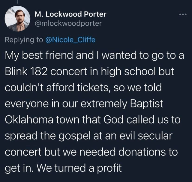 World - M. Lockwood Porter @mlockwoodporter Replying to @Nicole_Cliffe My best friend and I wanted to go to a Blink 182 concert in high school but couldn't afford tickets, so we told everyone in our extremely Baptist Oklahoma town that God called us to spread the gospel at an evil secular concert but we needed donations to get in. We turned a profit