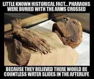 Jaw - UTTLE KNOWN HISTORICAL FACT. PHARAOHS WERE BURIED WITH THE ARMS CROSSED BECAUSE THEY BELIEVED THERE WOULD BE COUNTLESS WATER SLIDES IN THE AFTERLIFE