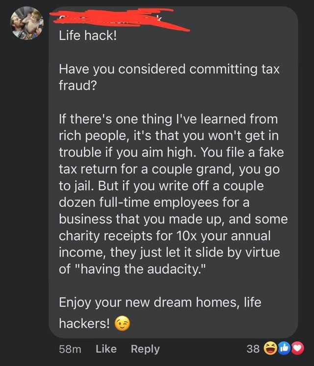 """Font - Life hack! Have you considered committing tax fraud? If there's one thing I've learned from rich people, it's that you won't get in trouble if you aim high. You file a fake tax return for a couple grand, you go to jail. But if you write off a couple dozen full-time employees for a business that you made up, and some charity receipts for 10x your annual income, they just let it slide by virtue of """"having the audacity."""" Enjoy your new dream homes, life hackers! 58m Like Reply 38"""