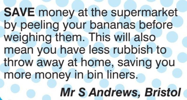 Vertebrate - SAVE money at the supermarket by peeling your bananas before weighing them. This will also mean you have less rubbish to throw away at home, saving you more money in bin liners. Mr S Andrews, Bristol