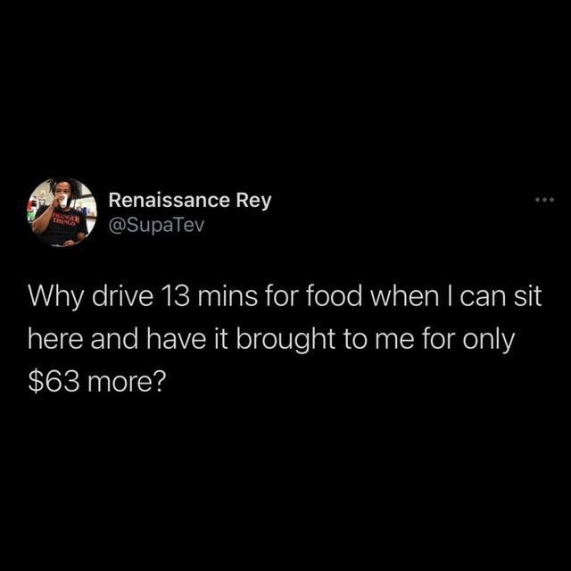Font - Renaissance Rey @SupaTev Why drive 13 mins for food when I can sit here and have it brought to me for only $63 more?