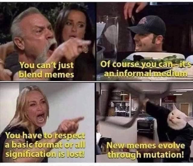 Head - You can't just blend memes Of course you can-its an informalmedium You have to respect a basic format or all signification is lost! New memes evolve through mutation!