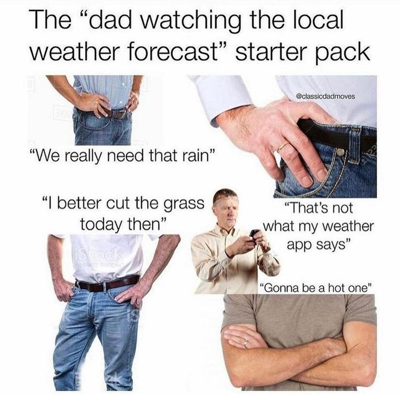 """Clothing - The """"dad watching the local weather forecast"""" starter pack @classicdadmoves """"We really need that rain"""" """"I better cut the grass """"That's not today then"""" what my weather app says"""" iStock """"Gonna be a hot one"""""""