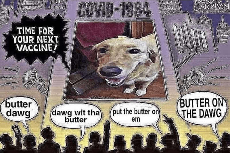 Dog - COVID-1984 L GRaSON TIME FOR YOUR NEXT VACCINE! butter dawg BUTTER ON THE DAWG dawg wit tha butter put the butter on em