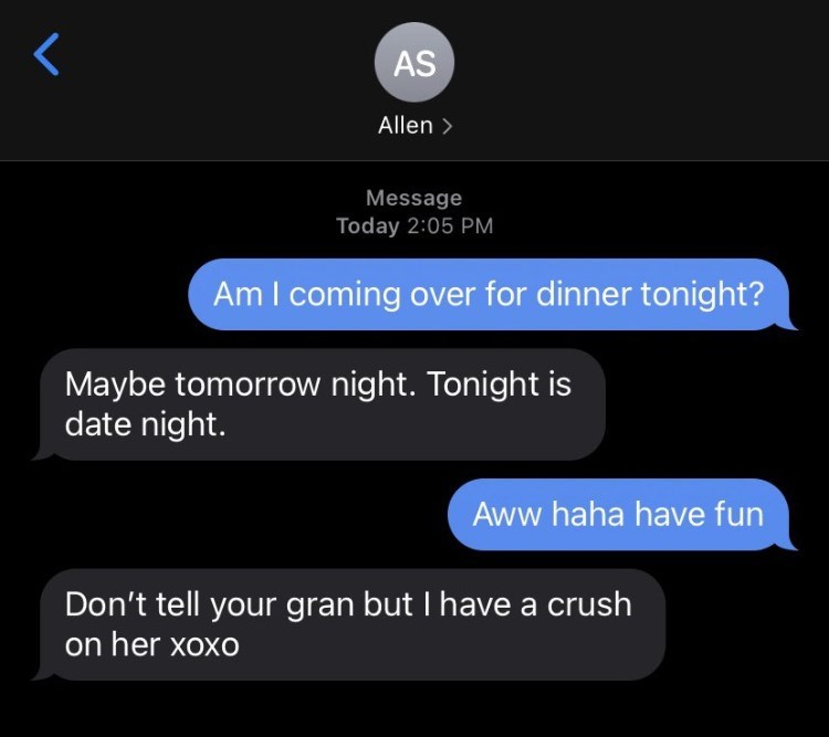 Font - AS Allen > Message Today 2:05 PM Am I coming over for dinner tonight? Maybe tomorrow night. Tonight is date night. Aww haha have fun Don't tell your gran but I have a crush on her xoxo