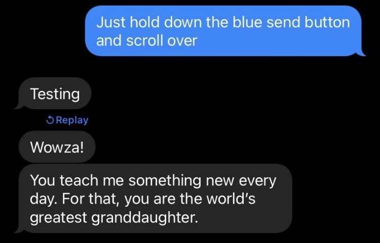 Font - Just hold down the blue send button and scroll over Testing O Replay Wowza! You teach me something new every day. For that, you are the world's greatest granddaughter.
