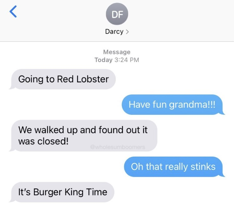 Font - DF Darcy > Message Today 3:24 PM Going to Red Lobster Have fun grandma!!! We walked up and found out it was closed! @wholesumboomers Oh that really stinks It's Burger King Time