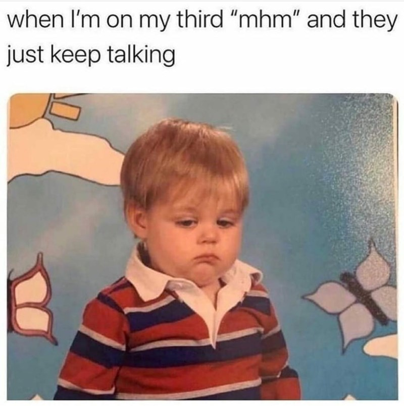 """Product - when I'm on my third """"mhm"""" and they just keep talking"""