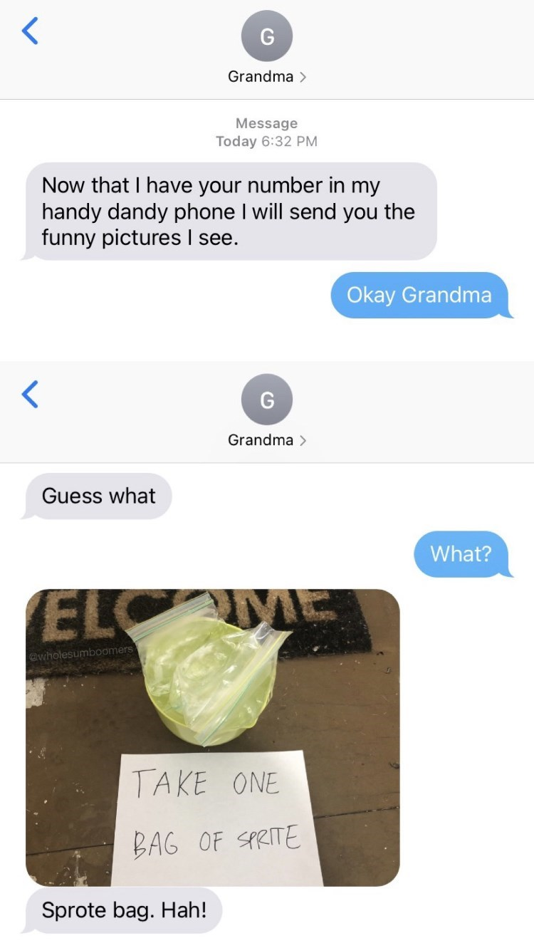 Terrestrial plant - G Grandma > Message Today 6:32 PM Now that I have your number in my handy dandy phone I will send you the funny pictures see. Okay Grandma G Grandma > Guess what What? ELC @wholesumboomers TAKE ONE BAG OF SPRITE Sprote bag. Hah!