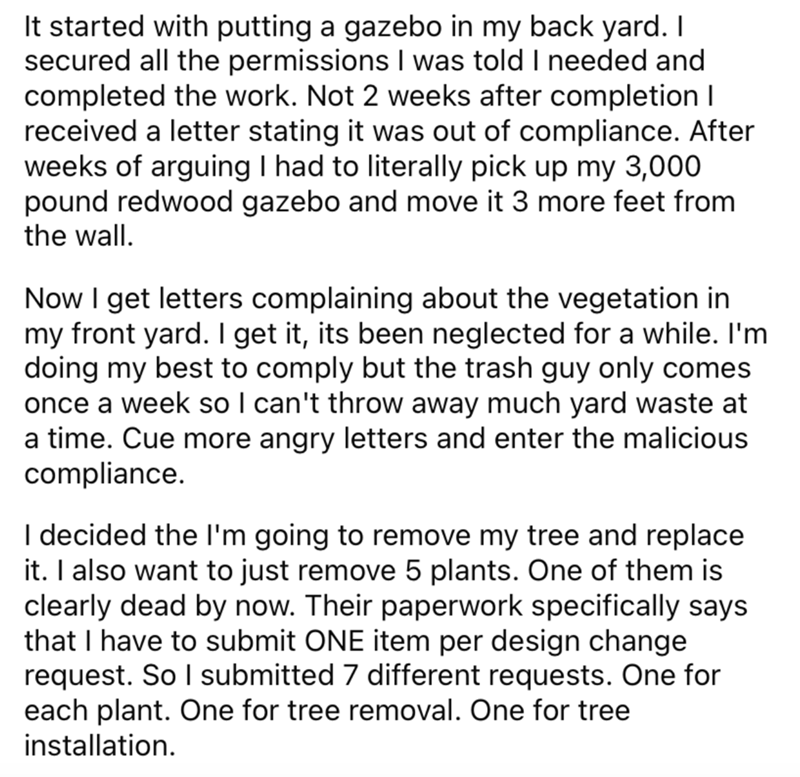 Font - It started with putting a gazebo in my back yard. I secured all the permissions I was told I needed and completed the work. Not 2 weeks after completion I received a letter stating it was out of compliance. After weeks of arguing I had to literally pick up my 3,000 pound redwood gazebo and move it 3 more feet from the wall. Now I get letters complaining about the vegetation in my front yard. I get it, its been neglected for a while. I'm doing my best to comply but the trash guy only comes