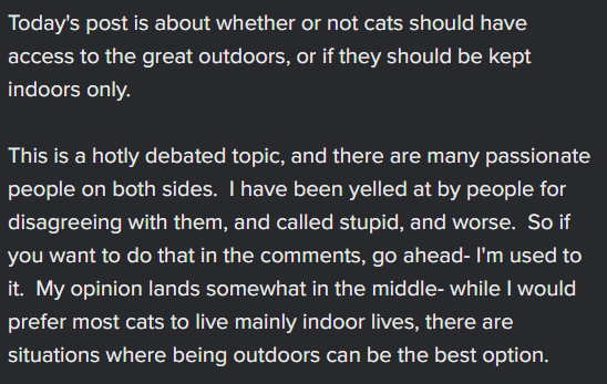 Font - Today's post is about whether or not cats should have access to the great outdoors, or if they should be kept indoors only. This is a hotly debated topic, and there are many passionate people on both sides. T have been yelled at by people for disagreeing with them, and called stupid, and worse. So if you want to do that in the comments, go ahead- I'm used to it. My opinion lands somewhat in the middle- while I would prefer most cats to live mainly indoor lives, there are situations where