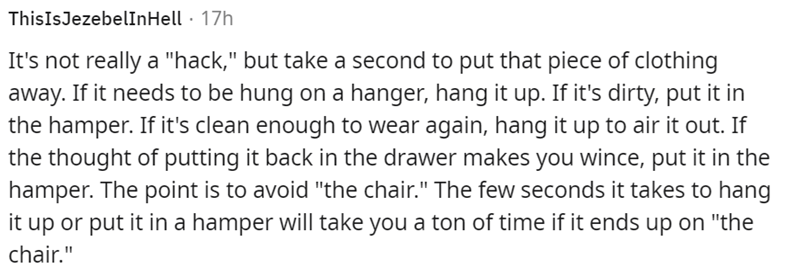 """Font - ThisIsJezebelInHell · 17h It's not really a """"hack,"""" but take a second to put that piece of clothing away. If it needs to be hung on a hanger, hang it up. If it's dirty, put it in the hamper. If it's clean enough to wear again, hang it up to air it out. If the thought of putting it back in the drawer makes you wince, put it in the hamper. The point is to avoid """"the chair."""" The few seconds it takes to hang it up or put it in a hamper will take you a ton of time if it ends up on """"the chair."""""""