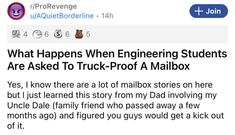 Font - r/ProRevenge u/AQuietBorderline • 14h + Join 5 What Happens When Engineering Students Are Asked To Truck-Proof A Mailbox Yes, I know there are a lot of mailbox stories on here but I just learned this story from my Dad involving my Uncle Dale (family friend who passed away a few months ago) and figured you guys would get a kick out of it.