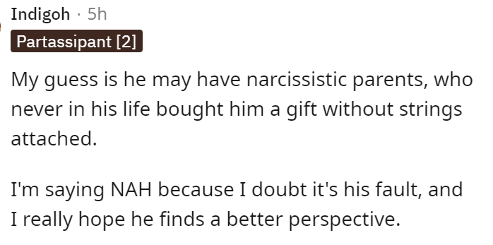 Font - Indigoh · 5h Partassipant [2] My guess is he may have narcissistic parents, who never in his life bought him a gift without strings attached. I'm saying NAH because I doubt it's his fault, and I really hope he finds a better perspective.