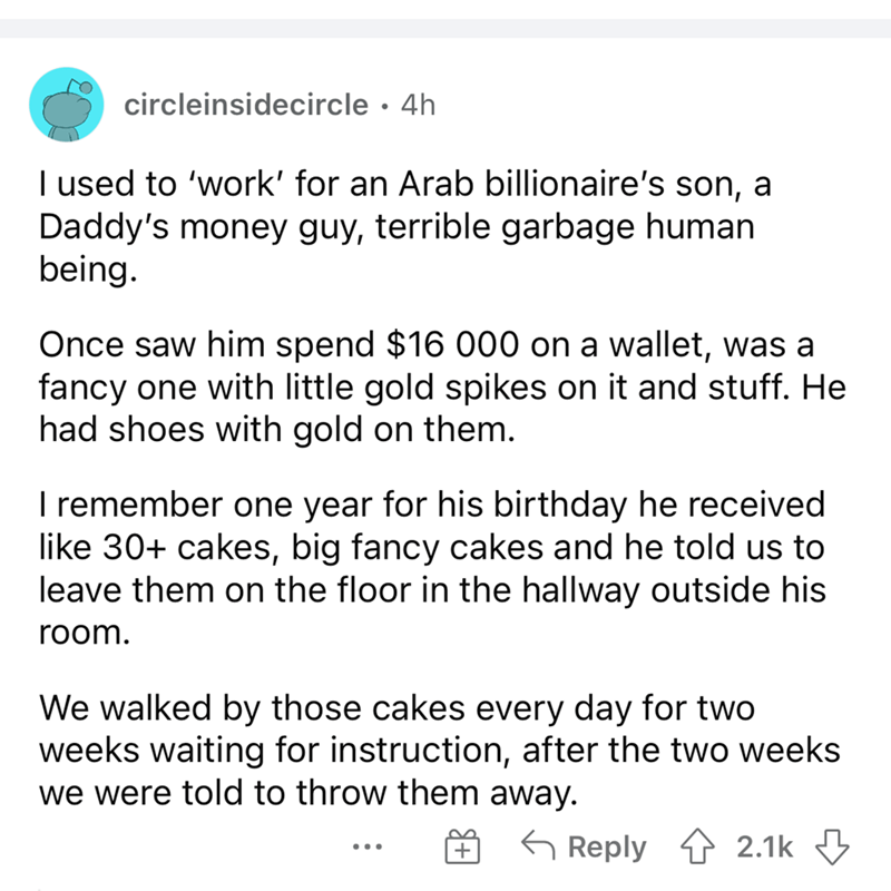 Font - circleinsidecircle · 4h I used to 'work' for an Arab billionaire's son, a Daddy's money guy, terrible garbage human being. Once saw him spend $16 000 on a wallet, was a fancy one with little gold spikes on it and stuff. He had shoes with gold on them. I remember one year for his birthday he received like 30+ cakes, big fancy cakes and he told us to leave them on the floor in the hallway outside his room. We walked by those cakes every day for two weeks waiting for instruction, after the t