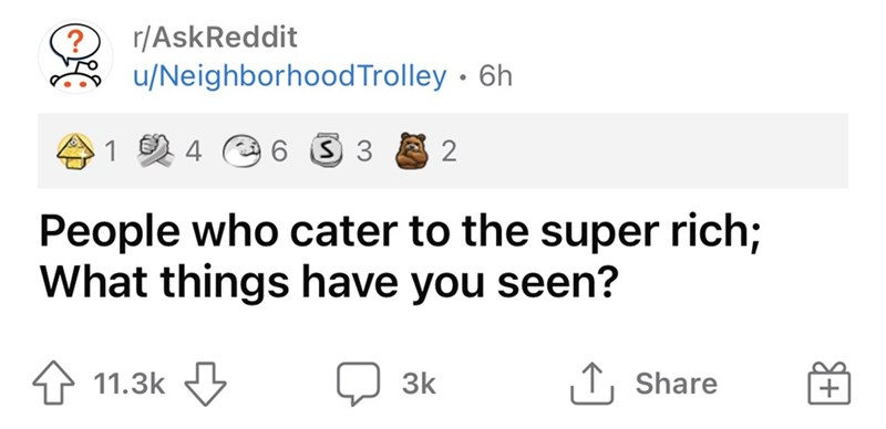 Font - r/AskReddit u/NeighborhoodTrolley · 6h 1 2 4 e 6 3 3 2 People who cater to the super rich; What things have you seen? 11.3k 3k T, Share