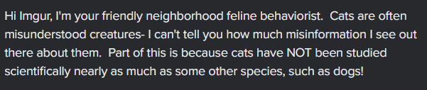 Font - Hi Imgur, I'm your friendly neighborhood feline behaviorist. Cats are often misunderstood creatures- I can't tell you how much misinformation I see out there about them. Part of this is because cats have NOT been studied scientifically nearly as much as some other species, such as dogs!