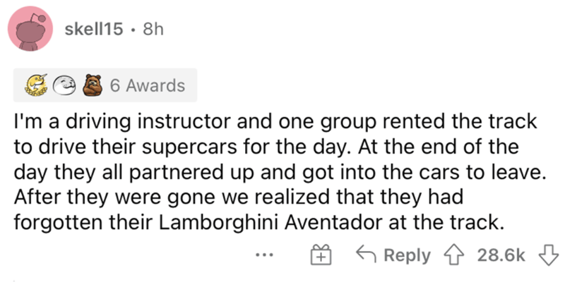 Font - skell15 · 8h 6 Awards I'm a driving instructor and one group rented the track to drive their supercars for the day. At the end of the day they all partnered up and got into the cars to leave. After they were gone we realized that they had forgotten their Lamborghini Aventador at the track. G Reply 4 28.6k 3