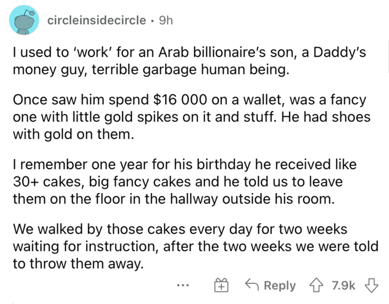 Font - circleinsidecircle · 9h I used to 'work' for an Arab billionaire's son, a Daddy's money guy, terrible garbage human being. Once saw him spend $16 000 on a wallet, was a fancy one with little gold spikes on it and stuff. He had shoes with gold on them. I remember one year for his birthday he received like 30+ cakes, big fancy cakes and he told us to leave them on the floor in the hallway outside his room. We walked by those cakes every day for two weeks waiting for instruction, after the t