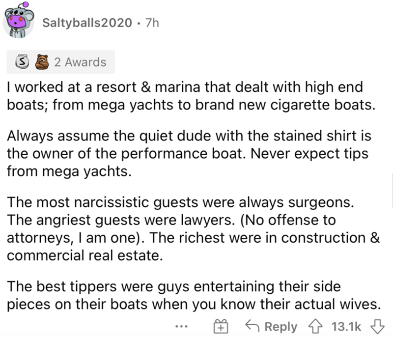 Font - Saltyballs2020 · 7h 2 Awards I worked at a resort & marina that dealt with high end boats; from mega yachts to brand new cigarette boats. Always assume the quiet dude with the stained shirt is the owner of the performance boat. Never expect tips from mega yachts. The most narcissistic guests were always surgeons. The angriest guests were lawyers. (No offense to attorneys, I am one). The richest were in construction & commercial real estate. The best tippers were guys entertaining their si
