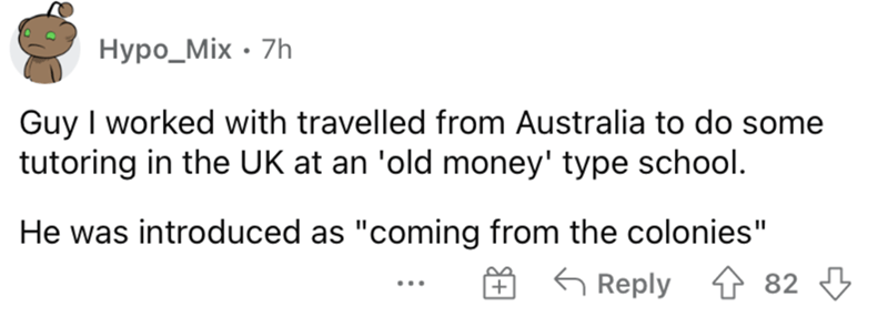 """Rectangle - Нуро_Mix - 7h Guy I worked with travelled from Australia to do some tutoring in the UK at an 'old money' type school. He was introduced as """"coming from the colonies"""" É G Reply ↑ 82 3"""