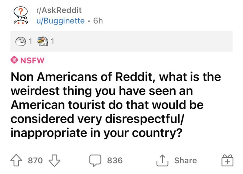 Font - r/AskReddit u/Bugginette · 6h @1 2 1 18 NSFW Non Americans of Reddit, what is the weirdest thing you have seen an American tourist do that would be considered very disrespectful/ inappropriate in your country? 870 3 836 1, Share