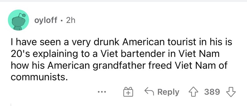 Font - oyloff · 2h I have seen a very drunk American tourist in his is 20's explaining to a Viet bartender in Viet Nam how his American grandfather freed Viet Nam of communists. G Reply 1 389 3 ...