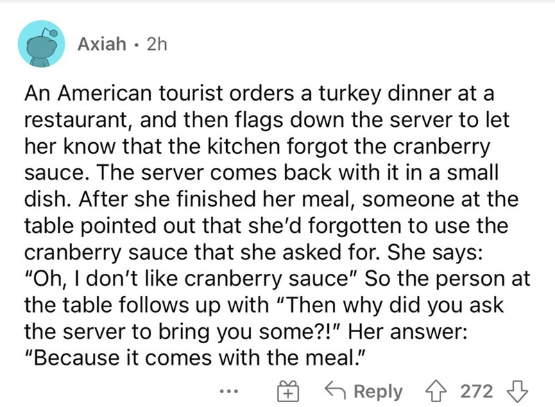 """Font - Axiah · 2h An American tourist orders a turkey dinner at a restaurant, and then flags down the server to let her know that the kitchen forgot the cranberry sauce. The server comes back with it in a small dish. After she finished her meal, someone at the table pointed out that she'd forgotten to use the cranberry sauce that she asked for. She says: """"Oh, I don't like cranberry sauce"""" So the person at the table follows up with """"Then why did you ask the server to bring you some?!"""" Her answer:"""