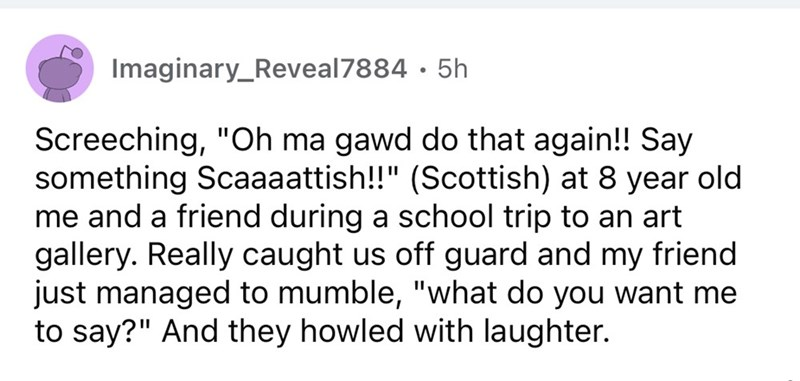 """Font - Imaginary_Reveal7884 · 5h Screeching, """"Oh ma gawd do that again!! Say something Scaaaattish!!"""" (Scottish) at 8 year old me and a friend during a school trip to an art gallery. Really caught us off guard and my friend just managed to mumble, """"what do you want me to say?"""" And they howled with laughter."""