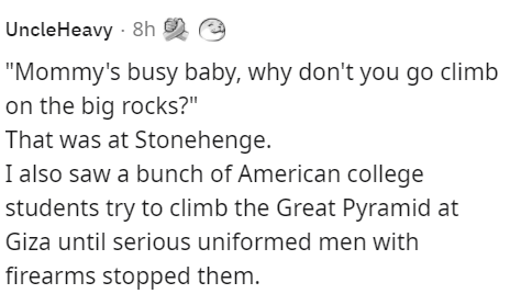 """Product - UncleHeavy · 8h """"Mommy's busy baby, why don't you go climb on the big rocks?"""" That was at Stonehenge. I also saw a bunch of American college students try to climb the Great Pyramid at Giza until serious uniformed men with firearms stopped them."""