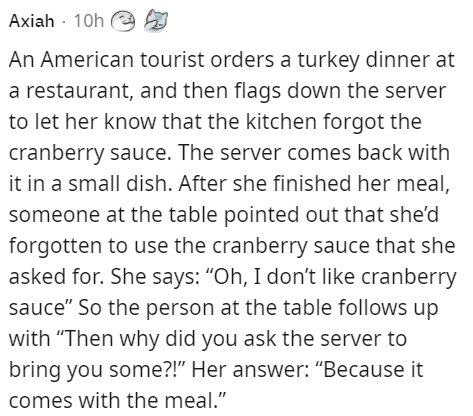 """Font - Axiah - 10h e An American tourist orders a turkey dinner at a restaurant, and then flags down the server to let her know that the kitchen forgot the cranberry sauce. The server comes back with it in a small dish. After she finished her meal, someone at the table pointed out that she'd forgotten to use the cranberry sauce that she asked for. She says: """"Oh, I don't like cranberry sauce"""" So the person at the table follows up with """"Then why did you ask the server to bring you some?!"""" Her answ"""