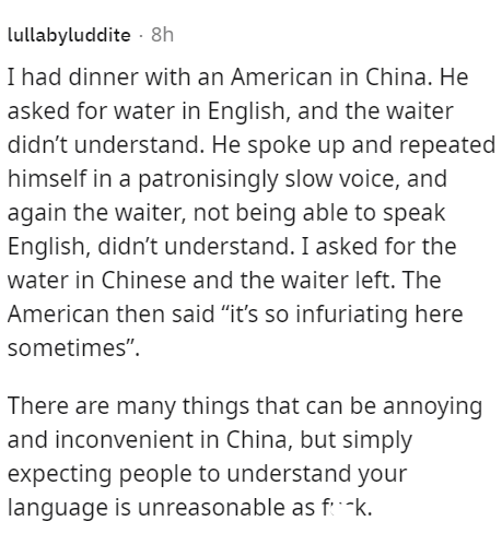 """Font - lullabyluddite - 8h I had dinner with an American in China. He asked for water in English, and the waiter didn't understand. He spoke up and repeated himself in a patronisingly slow voice, and again the waiter, not being able to speak English, didn't understand. I asked for the water in Chinese and the waiter left. The American then said """"it's so infuriating here sometimes"""". There are many things that can be annoying and inconvenient in China, but simply expecting people to understand you"""
