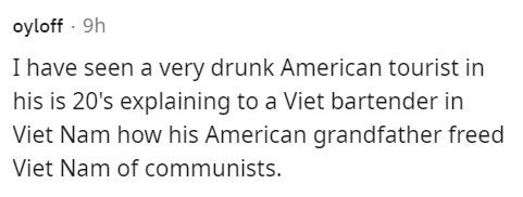 Human body - oyloff - 9h I have seen a very drunk American tourist in his is 20's explaining to a Viet bartender in Viet Nam how his American grandfather freed Viet Nam of communists.