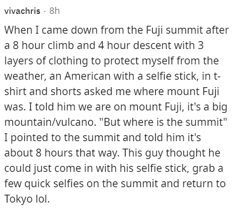 """Font - vivachris · 8h When I came down from the Fuji summit after a 8 hour climb and 4 hour descent with 3 layers of clothing to protect myself from the weather, an American with a selfie stick, in t- shirt and shorts asked me where mount Fuji was. I told him we are on mount Fuji, it's a big mountain/vulcano. """"But where is the summit"""" I pointed to the summit and told him it's about 8 hours that way. This guy thought he could just come in with his selfie stick, grab a few quick selfies on the sum"""