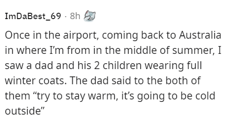 """Organism - ImDaBest_69 - 8h Once in the airport, coming back to Australia in where I'm from in the middle of summer, I saw a dad and his 2 children wearing full winter coats. The dad said to the both of them """"try to stay warm, it's going to be cold outside"""""""
