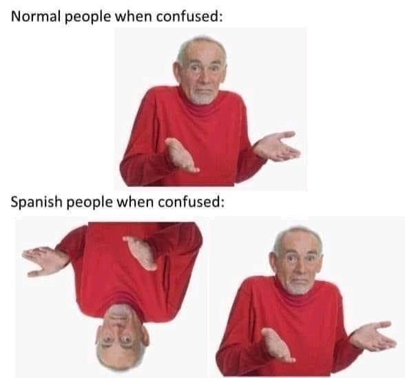 Joint - Normal people when confused: Spanish people when confused:
