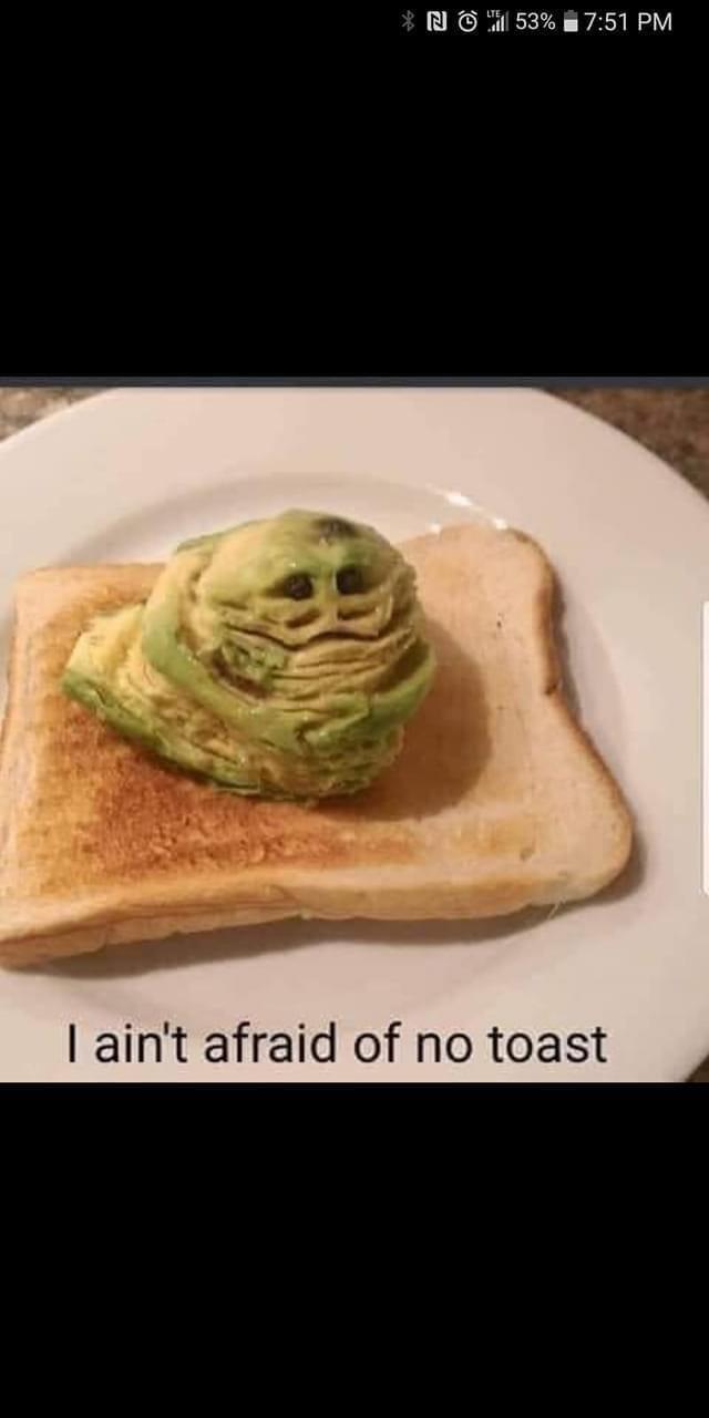 Food - * N O 1 53% 7:51 PM I ain't afraid of no toast
