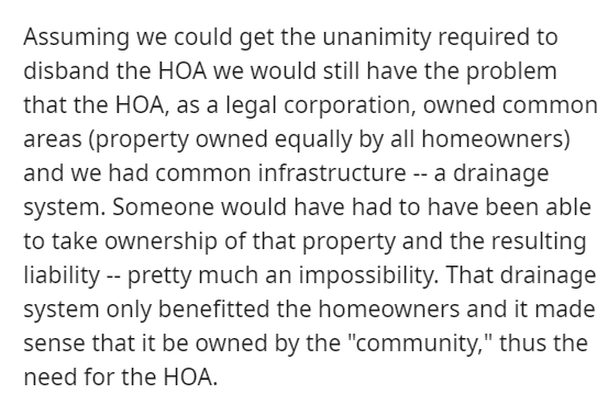 """Font - Assuming we could get the unanimity required to disband the HOA we would still have the problem that the HOA, as a legal corporation, owned common areas (property owned equally by all homeowners) and we had common infrastructure -- a drainage system. Someone would have had to have been able to take ownership of that property and the resulting liability -- pretty much an impossibility. That drainage system only benefitted the homeowners and it made sense that it be owned by the """"community,"""