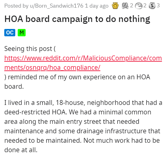 Font - Posted by u/Born_Sandwich176 1 day ago O 2 2 e2 3 3 HOA board campaign to do nothing oc M Seeing this post ( https://www.reddit.com/r/MaliciousCompliance/com ments/osngrq/hoa compliance/ ) reminded me of my own experience on an HOA board. I lived in a small, 18-house, neighborhood that had a deed-restricted HOA. We had a minimal common area along the main entry street that needed maintenance and some drainage infrastructure that needed to be maintained. Not much work had to be done at all