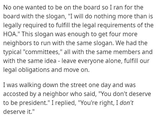 """Font - No one wanted to be on the board so I ran for the board with the slogan, """"I will do nothing more than is legally required to fulfill the legal requirements of the HOA."""" This slogan was enough to get four more neighbors to run with the same slogan. We had the typical """"committees,"""" all with the same members and with the same idea - leave everyone alone, fulfill our legal obligations and move on. I was walking down the street one day and was accosted by a neighbor who said, """"You don't deserv"""