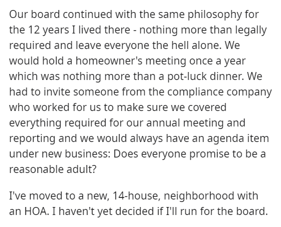 Font - Our board continued with the same philosophy for the 12 years I lived there - nothing more than legally required and leave everyone the hell alone. We would hold a homeowner's meeting once a year which was nothing more than a pot-luck dinner. We had to invite someone from the compliance company who worked for us to make sure we covered everything required for our annual meeting and reporting and we would always have an agenda item under new business: Does everyone promise to be a reasonab