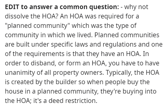 """Font - EDIT to answer a common question: - why not dissolve the HOA? An HOA was required for a """"planned community"""" which was the type of community in which we lived. Planned communities are built under specific laws and regulations and one of the requirements is that they have an HOA. In order to disband, or form an HOA, you have to have unanimity of all property owners. Typically, the HOA is created by the builder so when people buy the house in a planned community, they're buying into the HOA;"""