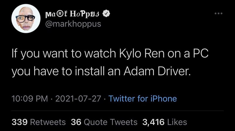 Font - Ma®t HoPp9s O @markhoppus If you want to watch Kylo Ren on a PC you have to install an Adam Driver. 10:09 PM · 2021-07-27 · Twitter for iPhone 339 Retweets 36 Quote Tweets 3,416 Likes